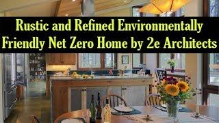 Rustic and Refined Environmentally Friendly Net Zero Home by 2e Architects