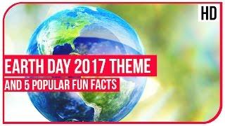 Earth Day 2017 Theme and 5 Popular Fun Facts